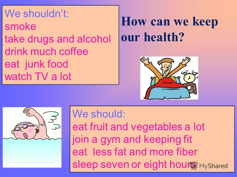 How can we keep our health? We shouldnt: smoke take drugs and alcohol drink much coffee eat junk food watch TV a lot We should: eat fruit and vegetables a lot join a gym and keeping fit eat less fat and more fiber sleep seven or eight hours