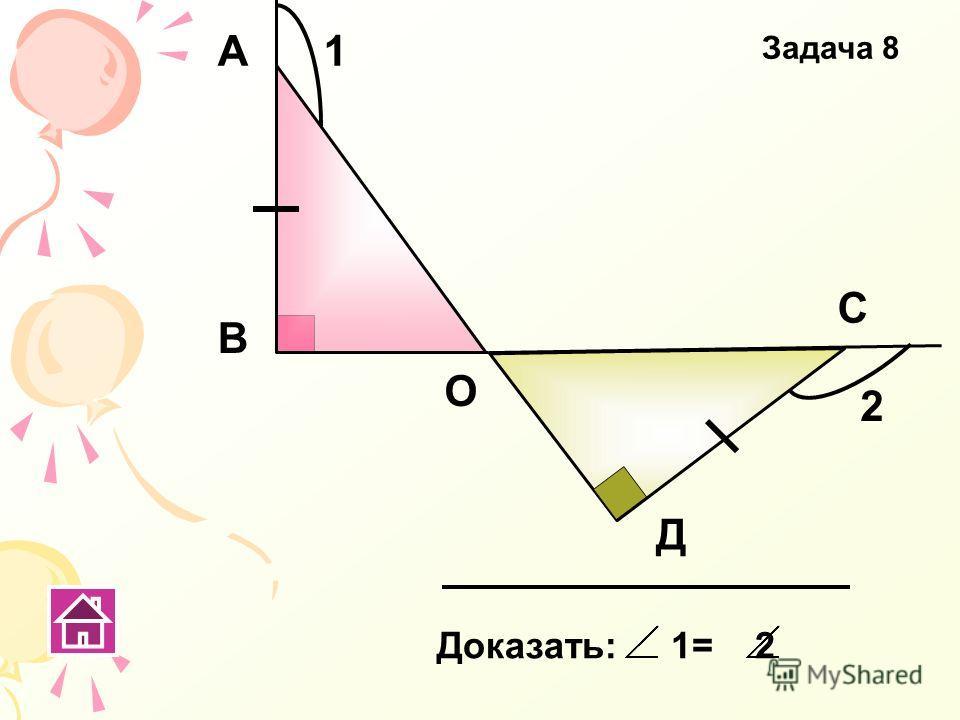 Доказать: 1= 2 В А О С Д 1 2 Задача 8