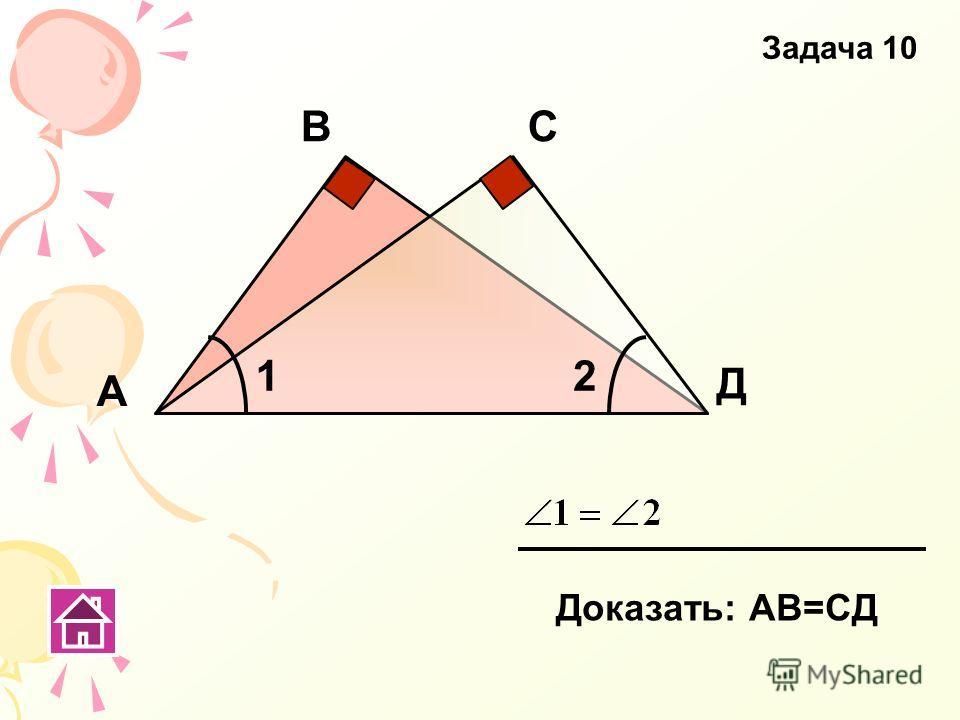 С Д А В Доказать: АВ=СД Задача 10 12