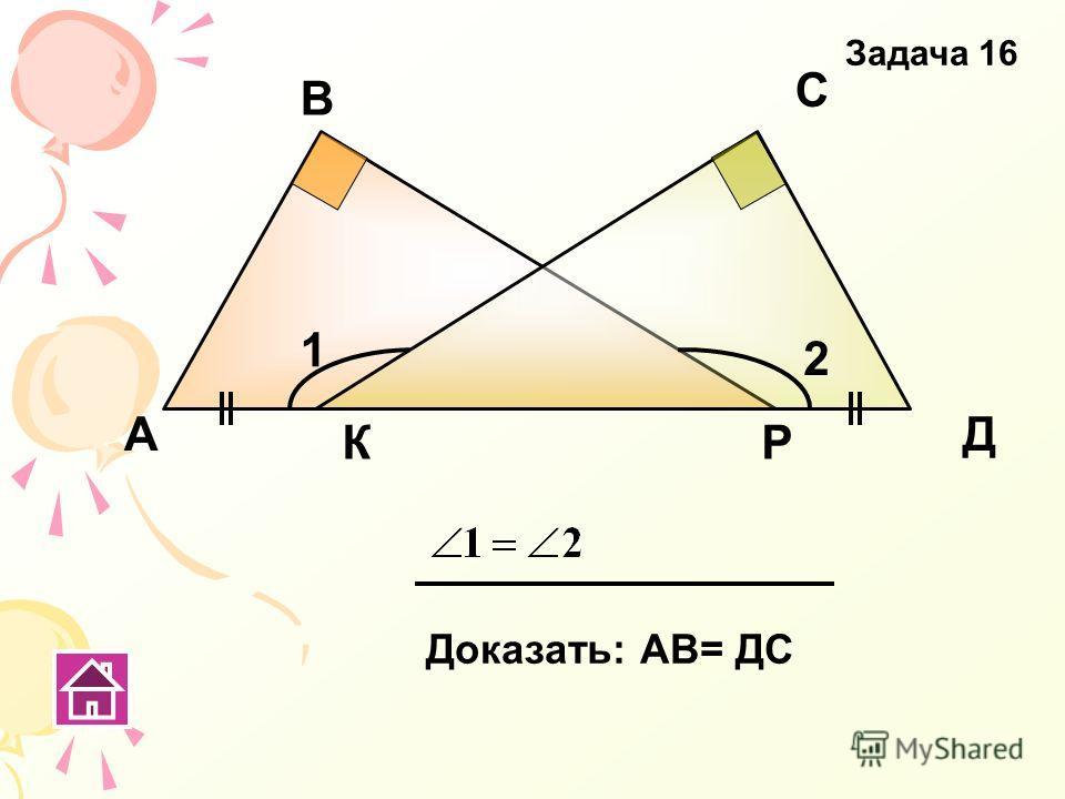 КР А В С Д Доказать: АВ= ДС 1 2 Задача 16