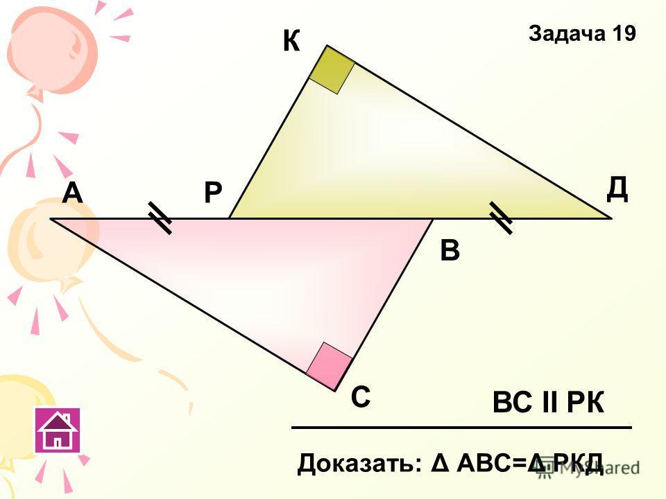 А С В Р К Д ВС ΙΙ РК Доказать: Δ АВС=Δ РКД Задача 19