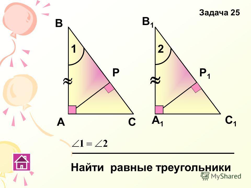 А Р В1В1 А1А1 В С С1С1 Р1Р1 Найти равные треугольники Задача 25 12