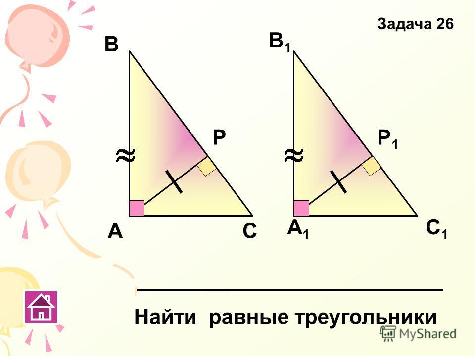 А Р В1В1 А1А1 В С С1С1 Р1Р1 Найти равные треугольники Задача 26