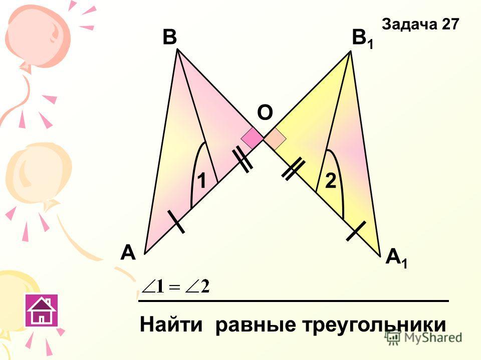 А В А1А1 В1В1 О 12 Найти равные треугольники Задача 27