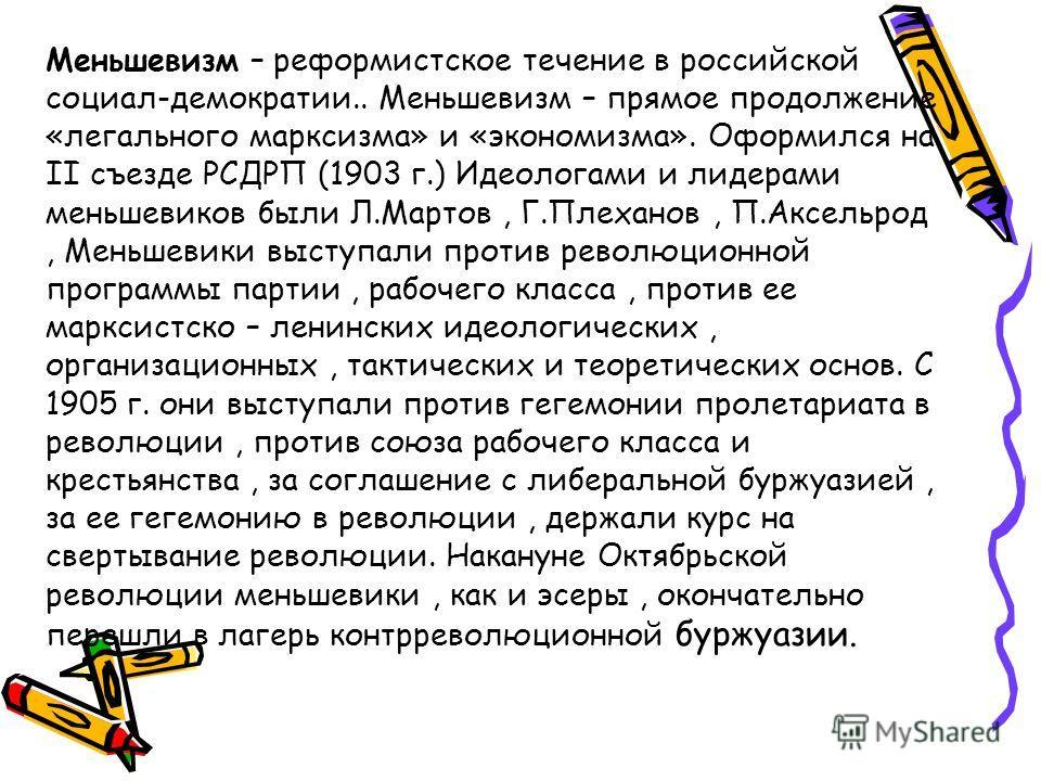 Меньшевизм – реформистское течение в российской социал-демократии.. Меньшевизм – прямое продолжение «легального марксизма» и «экономизма». Оформился на II съезде РСДРП (1903 г.) Идеологами и лидерами меньшевиков были Л.Мартов, Г.Плеханов, П.Аксельрод
