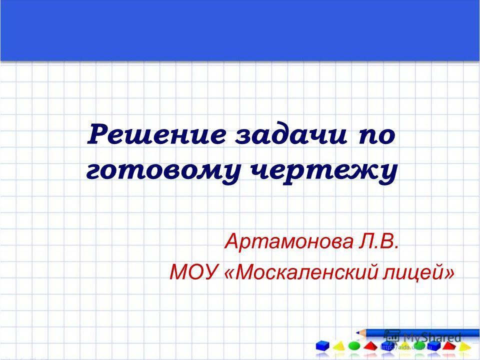 Решение задачи по готовому чертежу Артамонова Л.В. МОУ «Москаленский лицей»