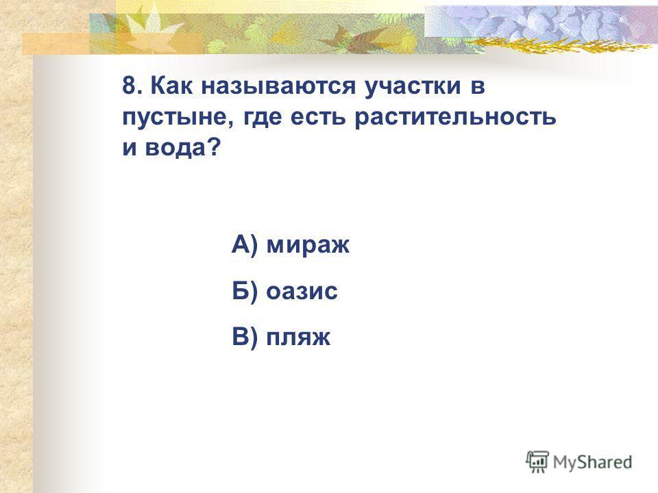 8. Как называются участки в пустыне, где есть растительность и вода? А) мираж Б) оазис В) пляж