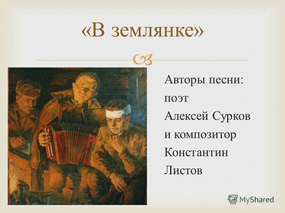 Авторы песни : поэт Алексей Сурков и композитор Константин Листов « В землянке »