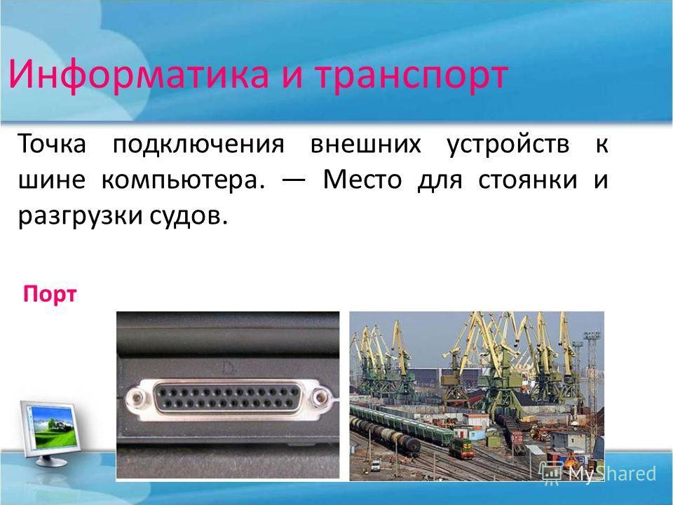 Информатика и транспорт Точка подключения внешних устройств к шине компьютера. Место для стоянки и разгрузки судов. Порт