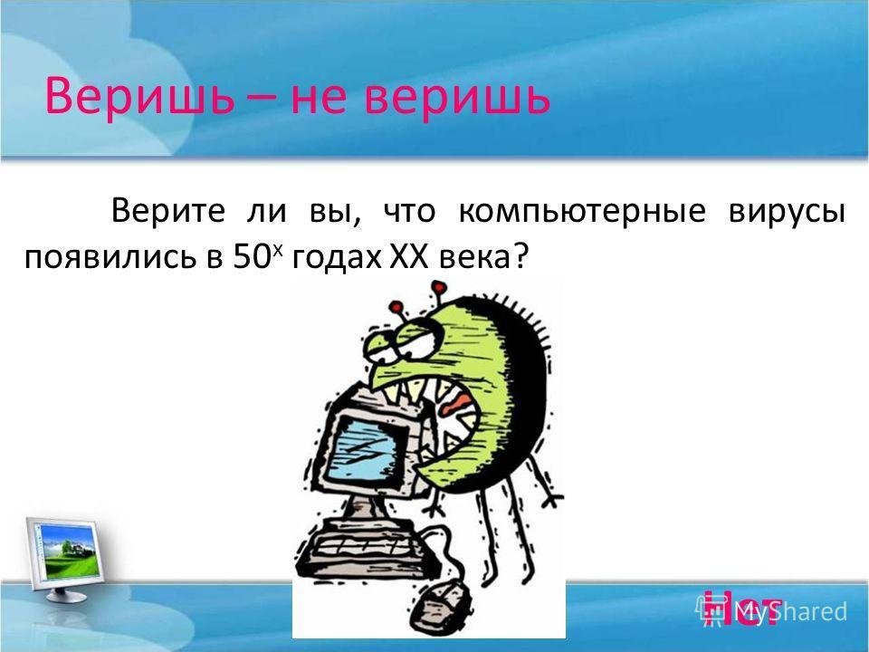 Веришь – не веришь Верите ли вы, что компьютерные вирусы появились в 50 х годах ХХ века? Нет