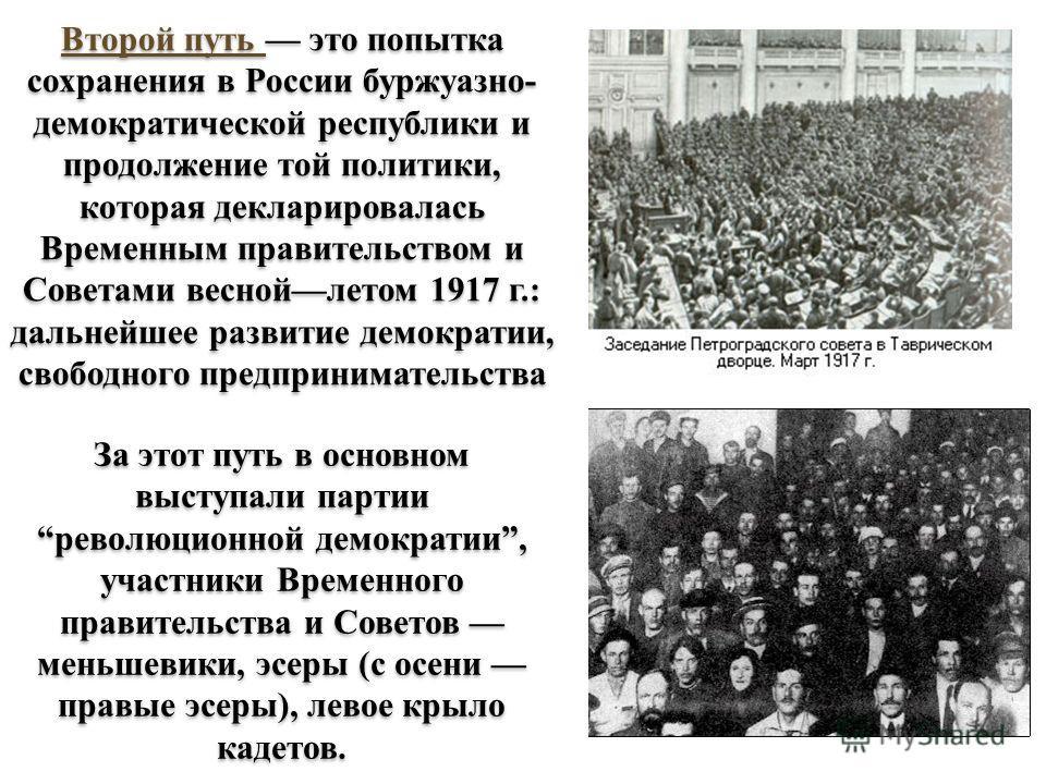 Второй путь это попытка сохранения в России буржуазно- демократической республики и продолжение той политики, которая декларировалась Временным правительством и Советами весной летом 1917 г.: дальнейшее развитие демократии, свободного предприниматель