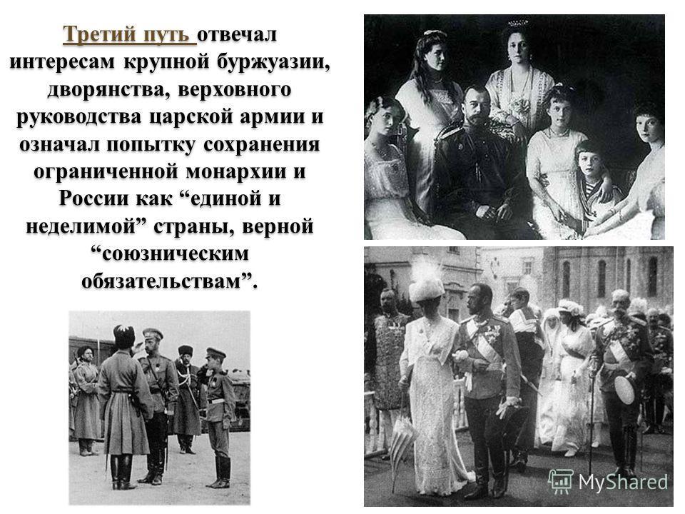 Третий путь отвечал интересам крупной буржуазии, дворянства, верховного руководства царской армии и означал попытку сохранения ограниченной монархии и России как единой и неделимой страны, верной союзническим обязательствам.