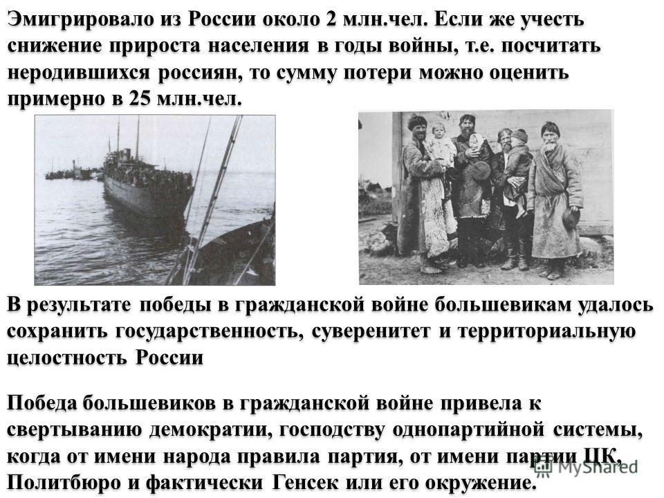 Эмигрировало из России около 2 млн.чел. Если же учесть снижение прироста населения в годы войны, т.е. посчитать неродившихся россиян, то сумму потери можно оценить примерно в 25 млн.чел. В результате победы в гражданской войне большевикам удалось сох