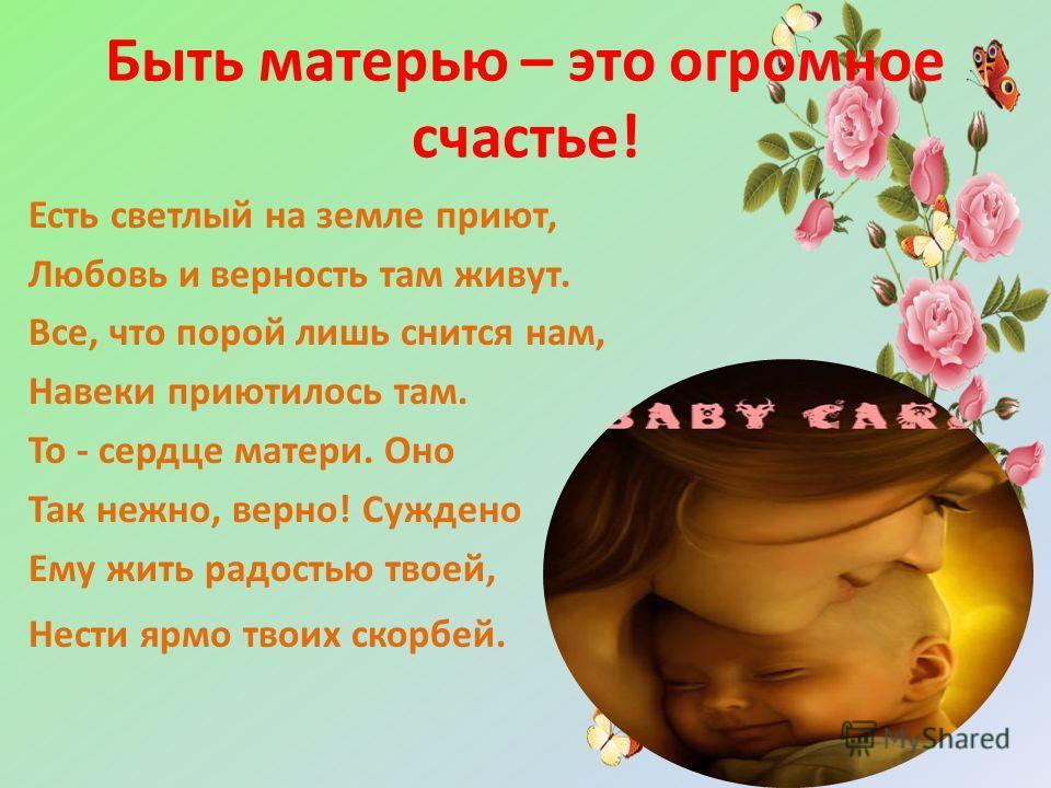 Быть матерью – это огромное счастье! Есть светлый на земле приют, Любовь и верность там живут. Все, что порой лишь снится нам, Навеки приютилось там. То - сердце матери. Оно Так нежно, верно! Суждено Ему жить радостью твоей, Нести ярмо твоих скорбей.
