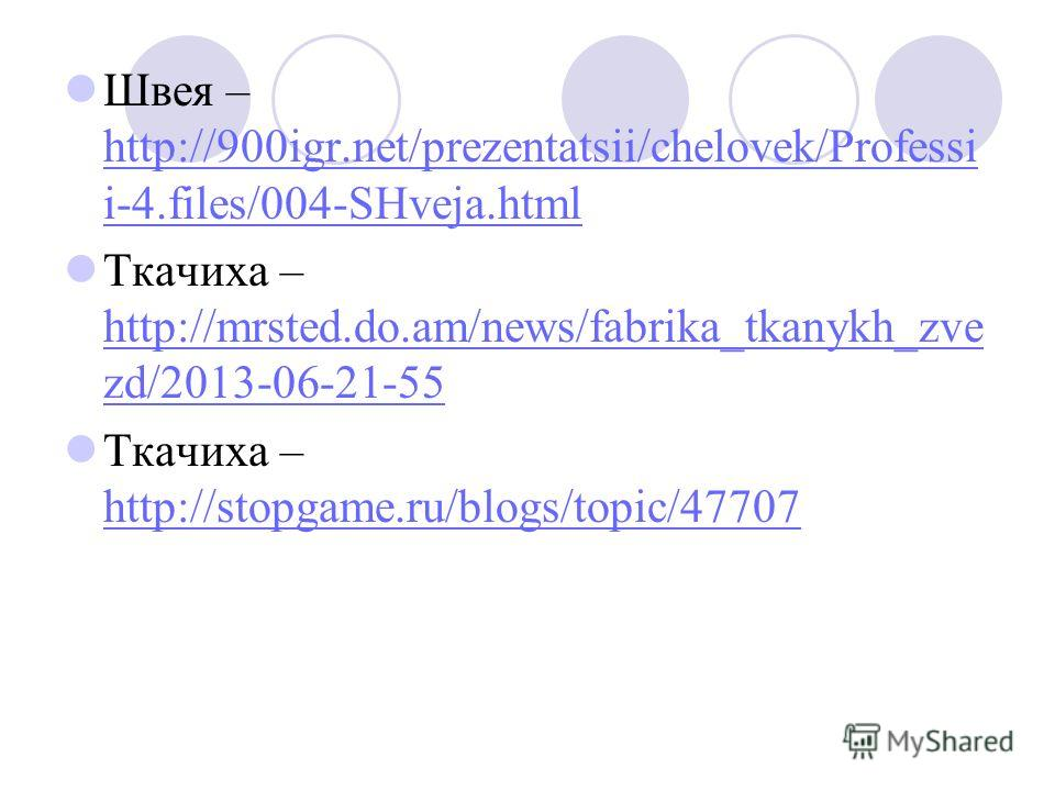 Швея – http://900igr.net/prezentatsii/chelovek/Professi i-4.files/004-SHveja.html http://900igr.net/prezentatsii/chelovek/Professi i-4.files/004-SHveja.html Ткачиха – http://mrsted.do.am/news/fabrika_tkanykh_zve zd/2013-06-21-55 http://mrsted.do.am/n
