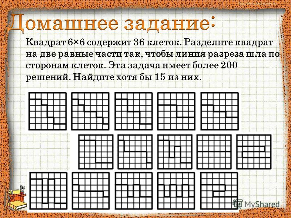 Квадрат 6×6 содержит 36 клеток. Разделите квадрат на две равные части так, чтобы линия разреза шла по сторонам клеток. Эта задача имеет более 200 решений. Найдите хотя бы 15 из них.