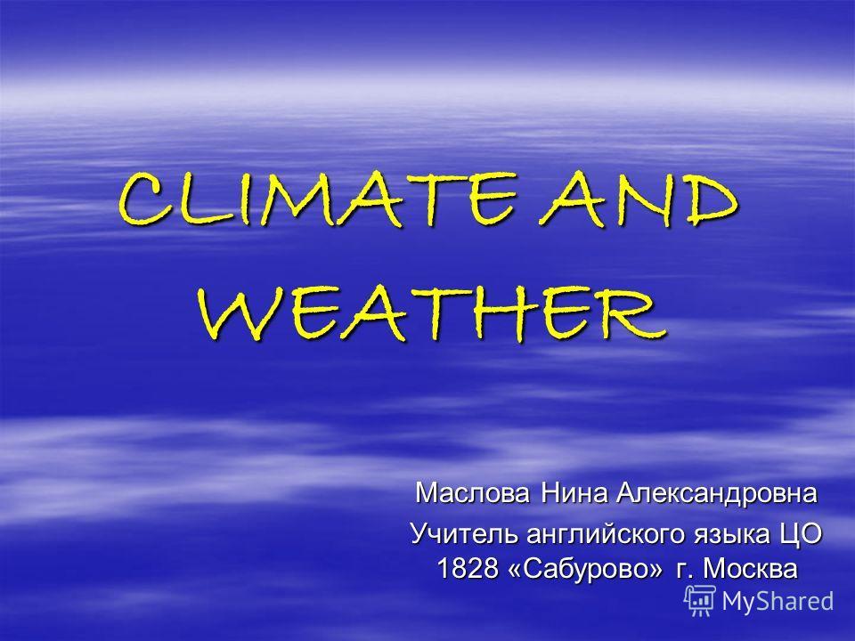 CLIMATE AND WEATHER Маслова Нина Александровна Учитель английского языка ЦО 1828 «Сабурово» г. Москва