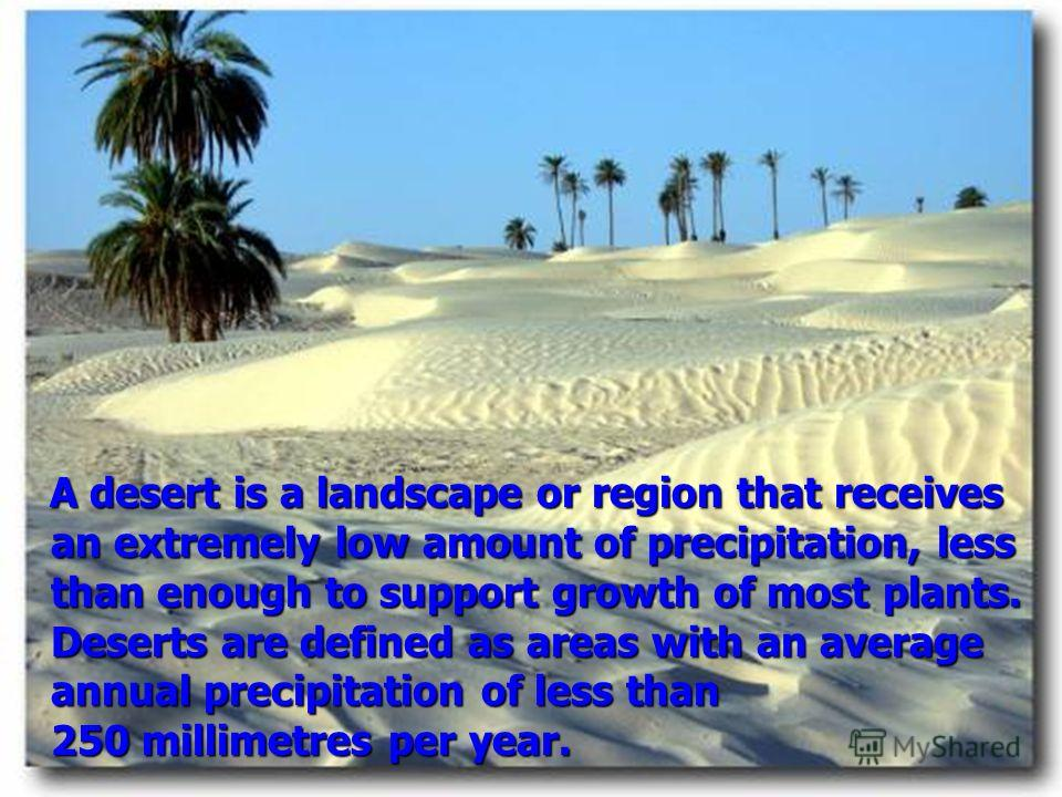 A desert is a landscape or region that receives an extremely low amount of precipitation, less than enough to support growth of most plants. Deserts are defined as areas with an average annual precipitation of less than 250 millimetres per year. A de