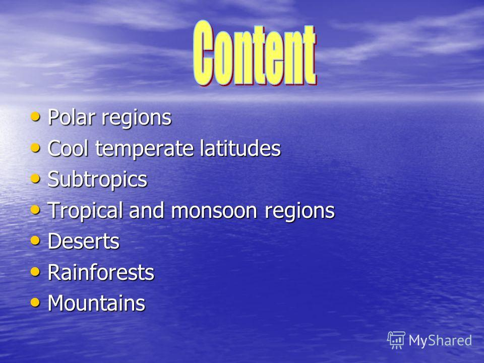 Polar regions Polar regions Cool temperate latitudes Cool temperate latitudes Subtropics Subtropics Tropical and monsoon regions Tropical and monsoon regions Deserts Deserts Rainforests Rainforests Mountains Mountains