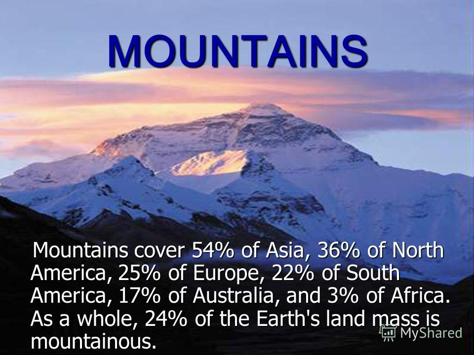MOUNTAINS Mountains cover 54% of Asia, 36% of North America, 25% of Europe, 22% of South America, 17% of Australia, and 3% of Africa. As a whole, 24% of the Earth's land mass is mountainous. Mountains cover 54% of Asia, 36% of North America, 25% of E