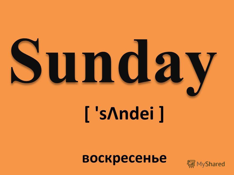 Sunday [ 'sΛndei ] воскресенье