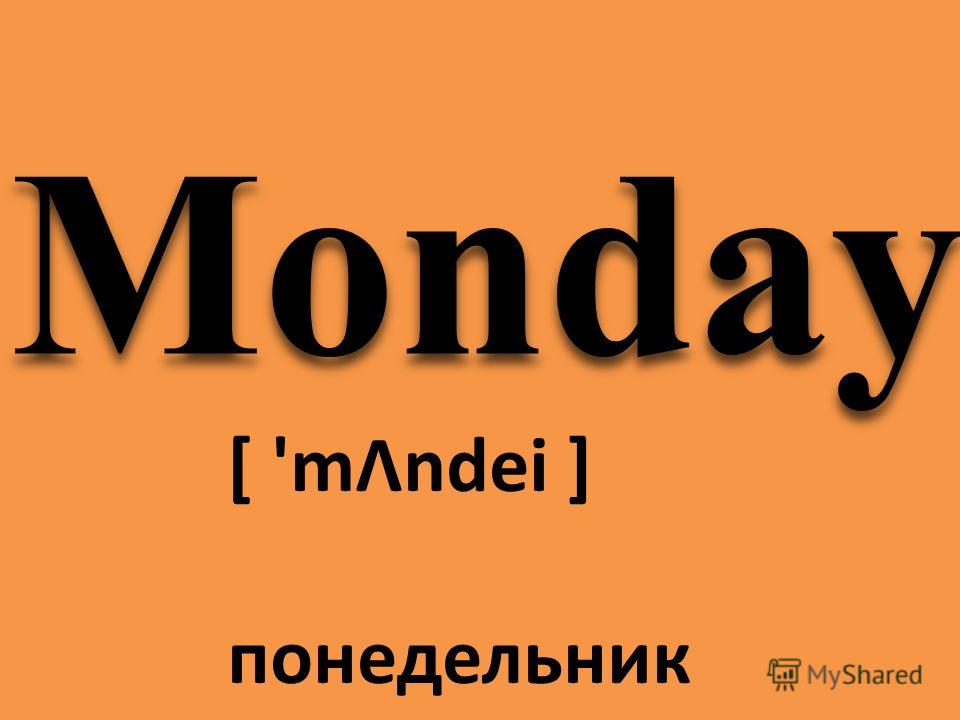 Monday [ 'mΛndei ] понедельник