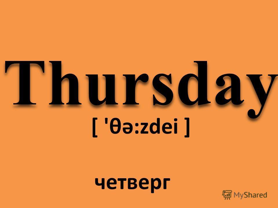 Thursday [ 'θə:zdei ] четверг