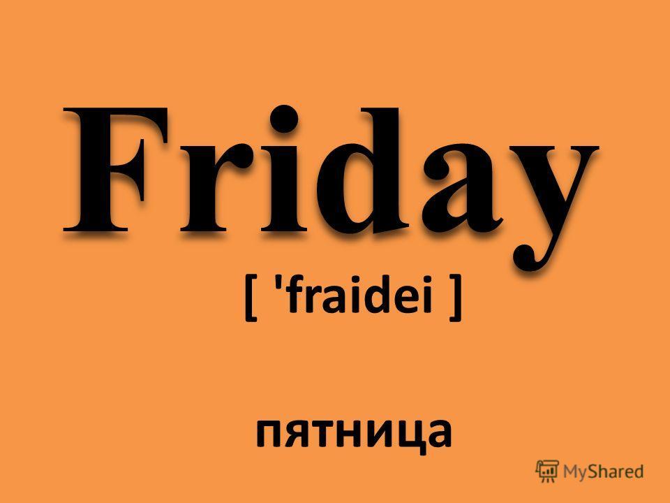 Friday [ 'fraidei ] пятница