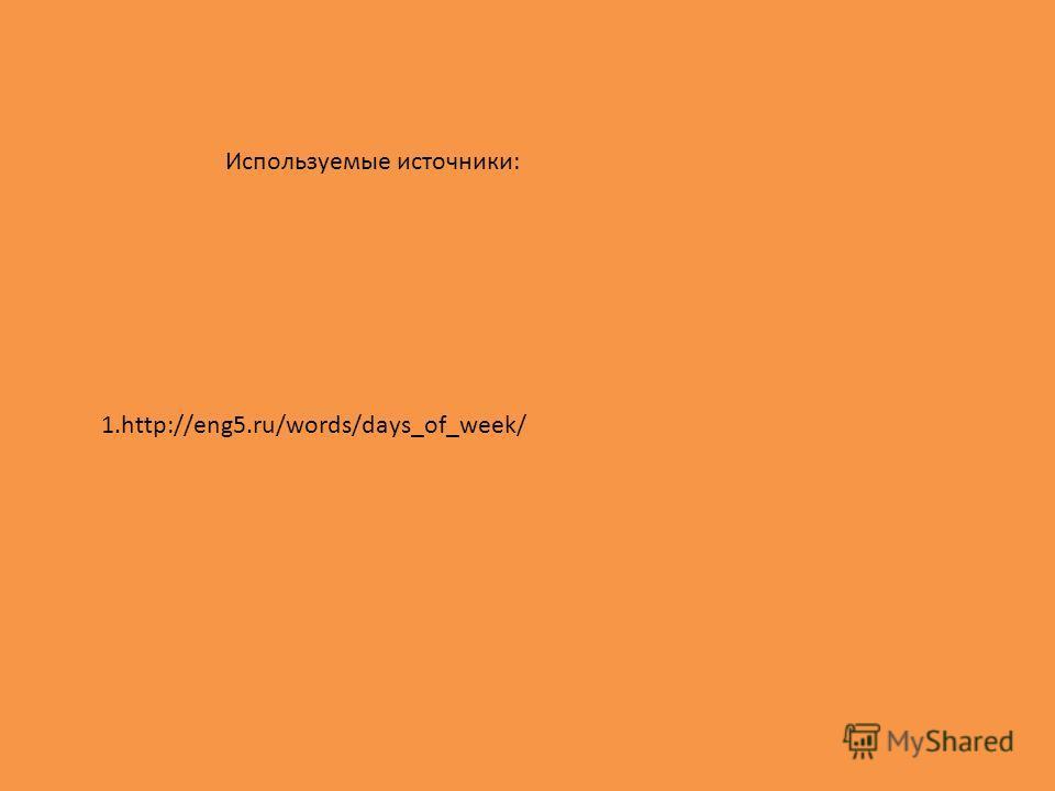 1.http://eng5.ru/words/days_of_week/ Используемые источники: