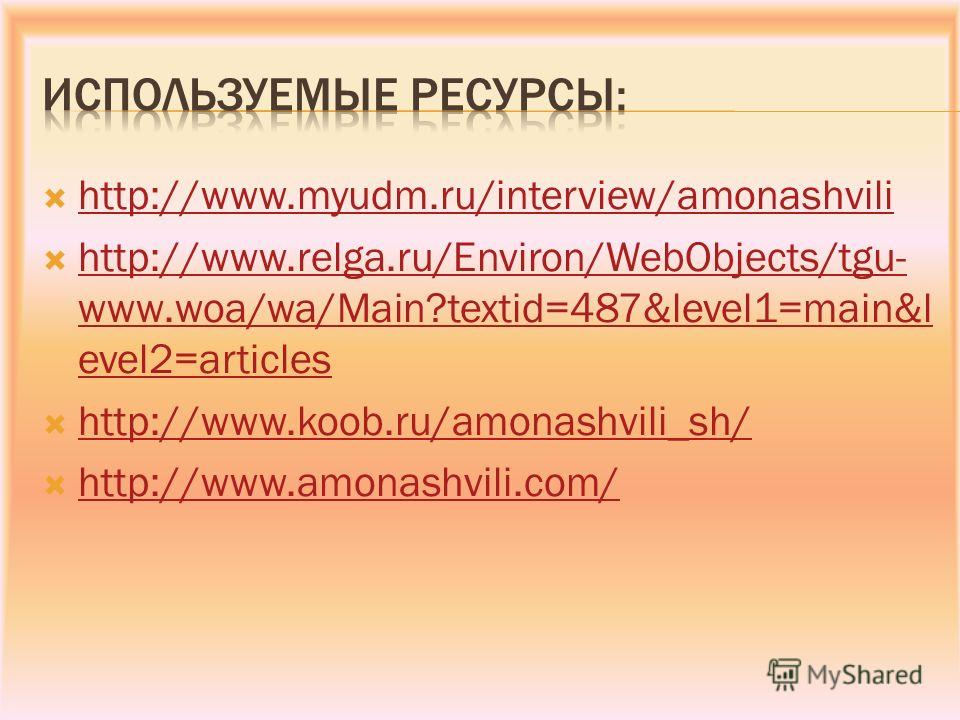 http://www.myudm.ru/interview/amonashvili http://www.relga.ru/Environ/WebObjects/tgu- www.woa/wa/Main?textid=487&level1=main&l evel2=articles http://www.relga.ru/Environ/WebObjects/tgu- www.woa/wa/Main?textid=487&level1=main&l evel2=articles http://w