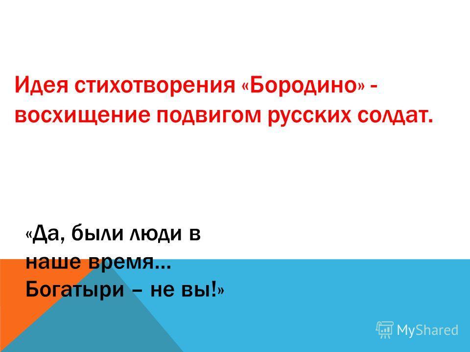 «Да, были люди в наше время… Богатыри – не вы!» Идея стихотворения «Бородино» - восхищение подвигом русских солдат.