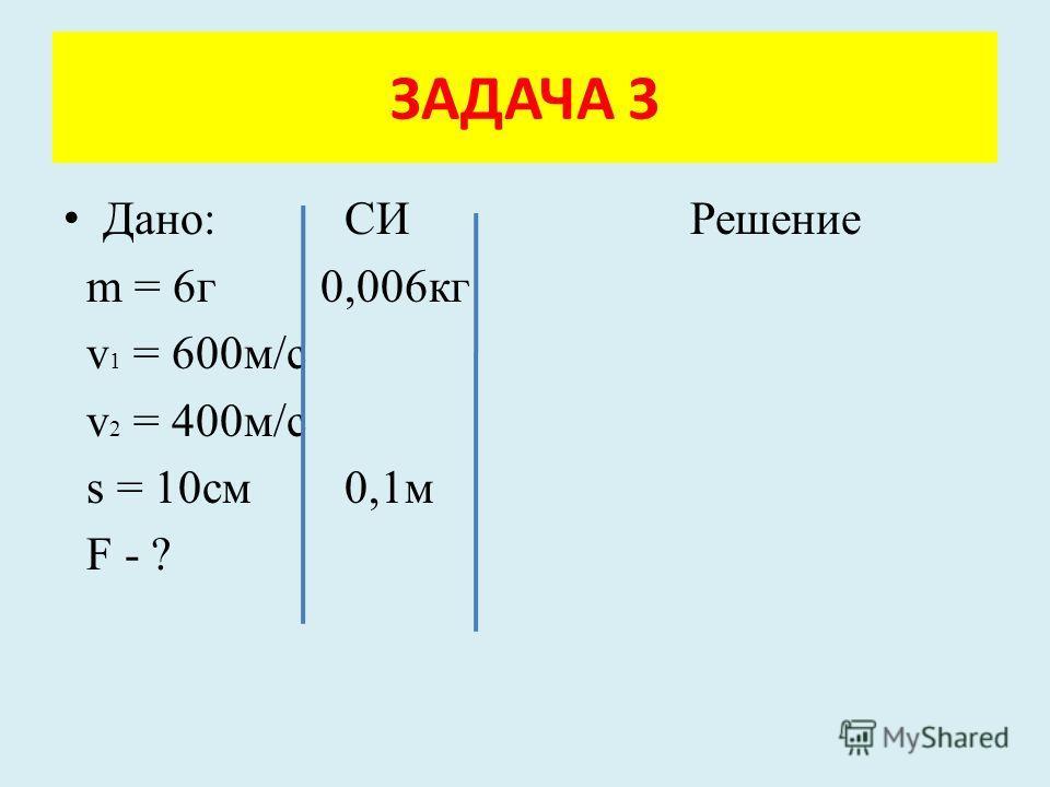 Дано: СИ Решение m = 6г 0,006кг v 1 = 600м/с v 2 = 400м/с s = 10см 0,1м F - ? ЗАДАЧА 3