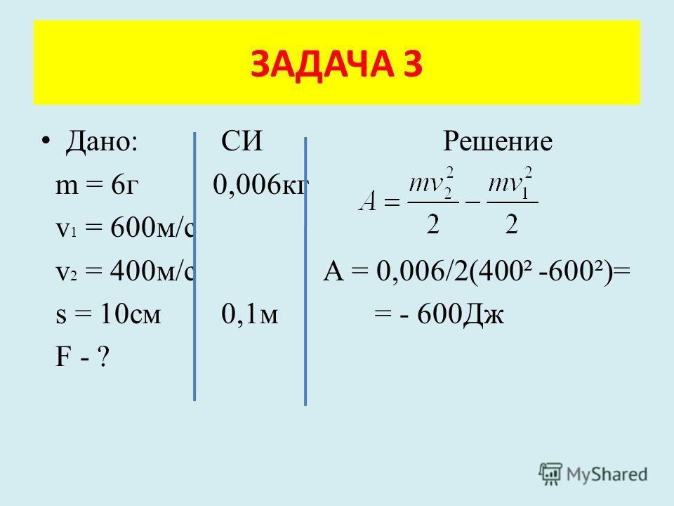 Дано: СИ Решение m = 6г 0,006кг v 1 = 600м/с v 2 = 400м/с А = 0,006/2(400² -600²)= s = 10см 0,1м = - 600Дж F - ? ЗАДАЧА 3