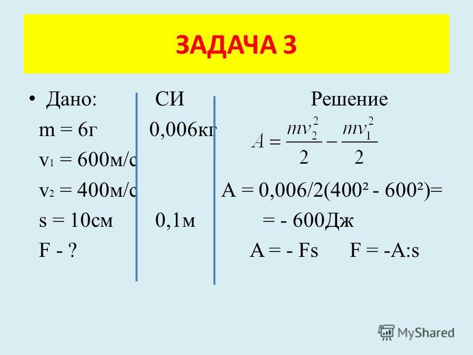 Дано: СИ Решение m = 6г 0,006кг v 1 = 600м/с v 2 = 400м/с А = 0,006/2(400² - 600²)= s = 10см 0,1м = - 600Дж F - ? A = - Fs F = -A:s ЗАДАЧА 3