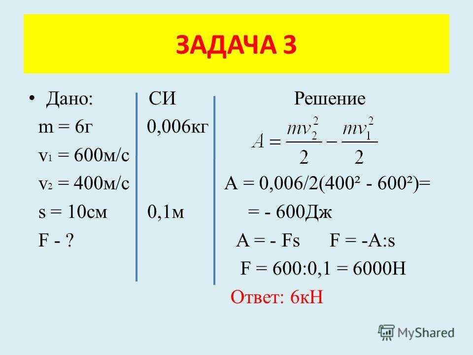 Дано: СИ Решение m = 6г 0,006кг v 1 = 600м/с v 2 = 400м/с А = 0,006/2(400² - 600²)= s = 10см 0,1м = - 600Дж F - ? A = - Fs F = -A:s F = 600:0,1 = 6000Н Ответ: 6кН ЗАДАЧА 3