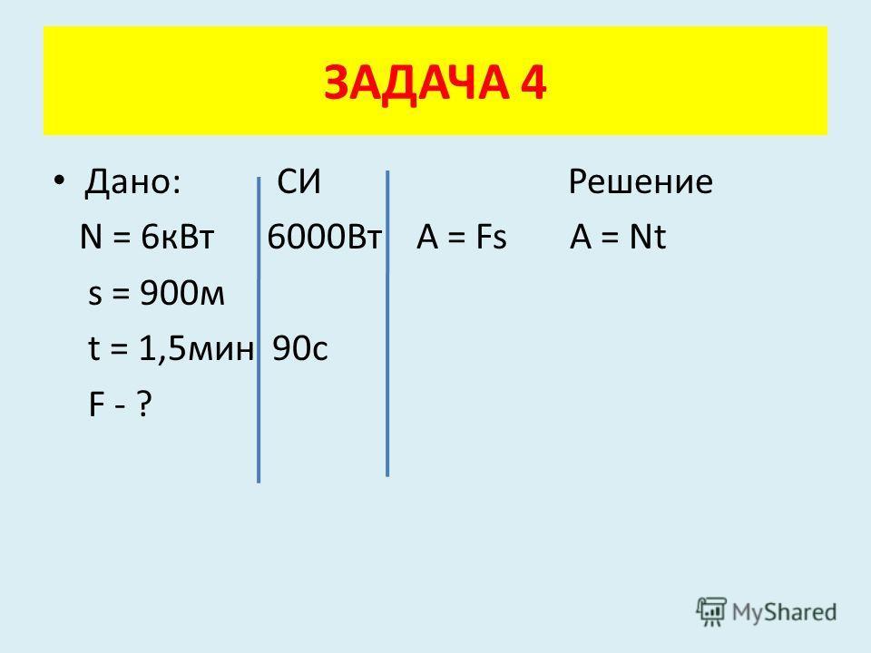 Дано: СИ Решение N = 6кВт 6000Вт A = Fs A = Nt s = 900м t = 1,5мин 90с F - ? ЗАДАЧА 4