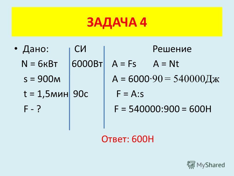 Дано: СИ Решение N = 6кВт 6000Вт A = Fs A = Nt s = 900м A = 6000 ·90 = 540000Дж t = 1,5мин 90с F = A:s F - ? F = 540000:900 = 600Н Ответ: 600Н ЗАДАЧА 4
