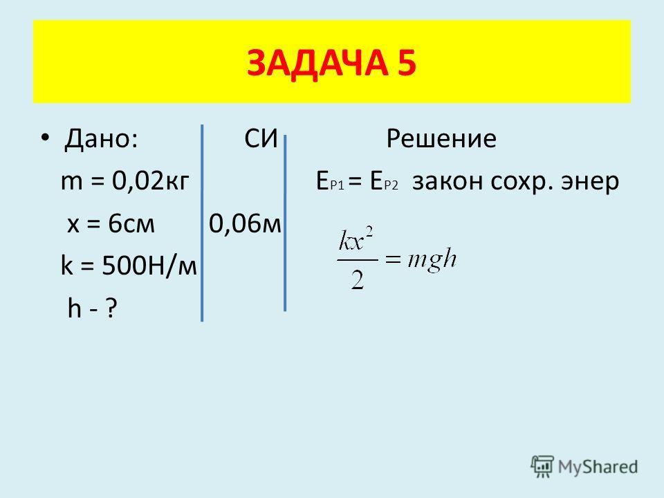 Дано: СИ Решение m = 0,02кг Е Р1 = Е Р2 закон сохр. энер x = 6см 0,06м k = 500Н/м h - ? ЗАДАЧА 5