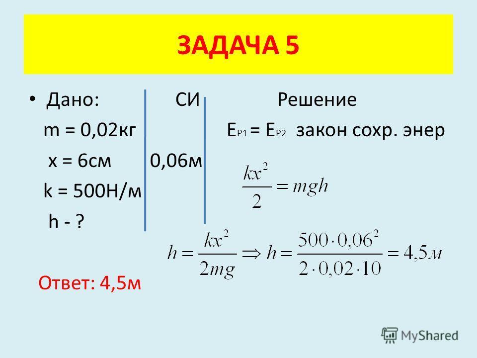 Дано: СИ Решение m = 0,02кг Е Р1 = Е Р2 закон сохр. энер x = 6см 0,06м k = 500Н/м h - ? Ответ: 4,5м ЗАДАЧА 5