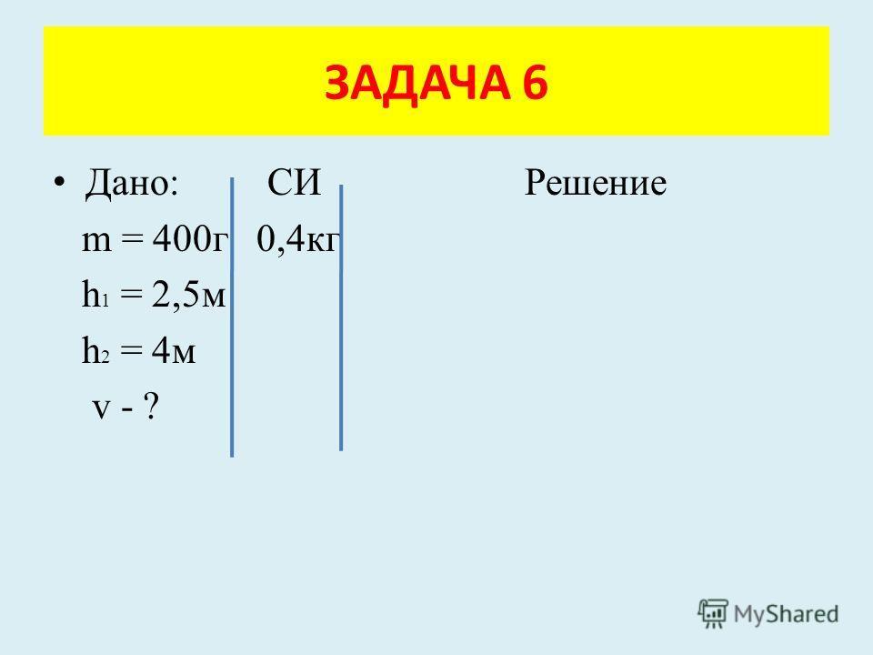 Дано: СИ Решение m = 400г 0,4кг h 1 = 2,5м h 2 = 4м v - ? ЗАДАЧА 6