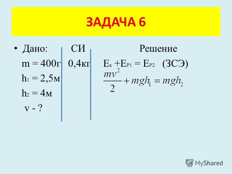 Дано: СИ Решение m = 400г 0,4кг Е к +Е Р1 = Е Р2 (ЗСЭ) h 1 = 2,5м h 2 = 4м v - ? ЗАДАЧА 6