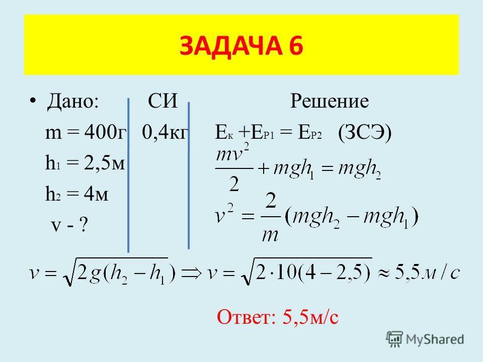 Дано: СИ Решение m = 400г 0,4кг Е к +Е Р1 = Е Р2 (ЗСЭ) h 1 = 2,5м h 2 = 4м v - ? Ответ: 5,5м/с ЗАДАЧА 6
