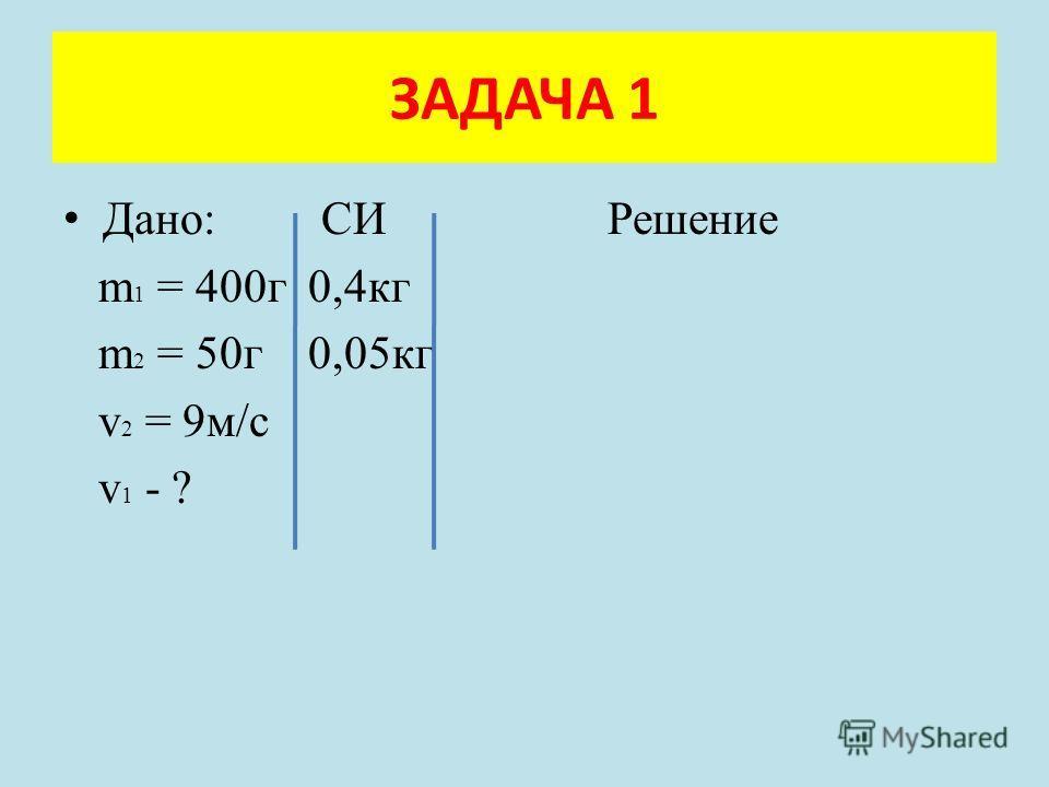 Дано: СИ Решение m 1 = 400г 0,4кг m 2 = 50г 0,05кг v 2 = 9м/с v 1 - ? ЗАДАЧА 1