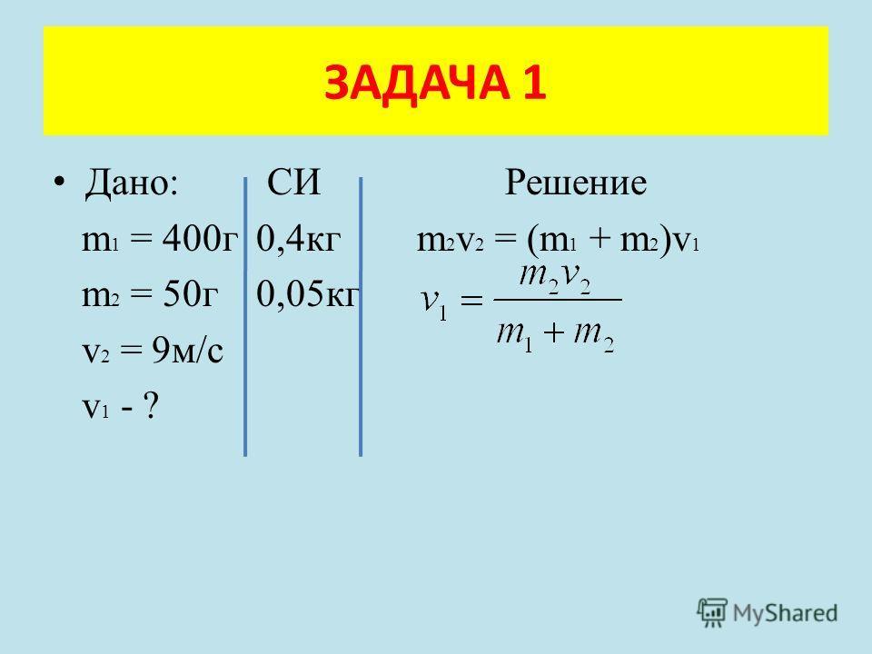 Дано: СИ Решение m 1 = 400г 0,4кг m 2 v 2 = (m 1 + m 2 )v 1 m 2 = 50г 0,05кг v 2 = 9м/с v 1 - ? ЗАДАЧА 1