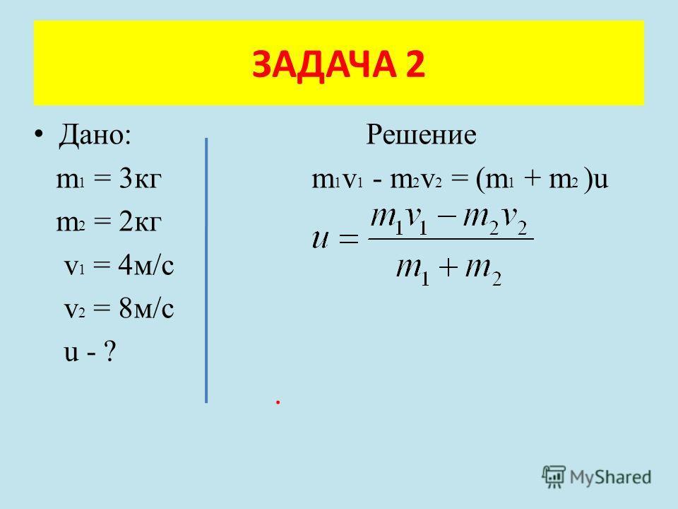 Дано: Решение m 1 = 3кг m 1 v 1 - m 2 v 2 = (m 1 + m 2 )u m 2 = 2кг v 1 = 4м/с v 2 = 8м/с u - ?. ЗАДАЧА 2