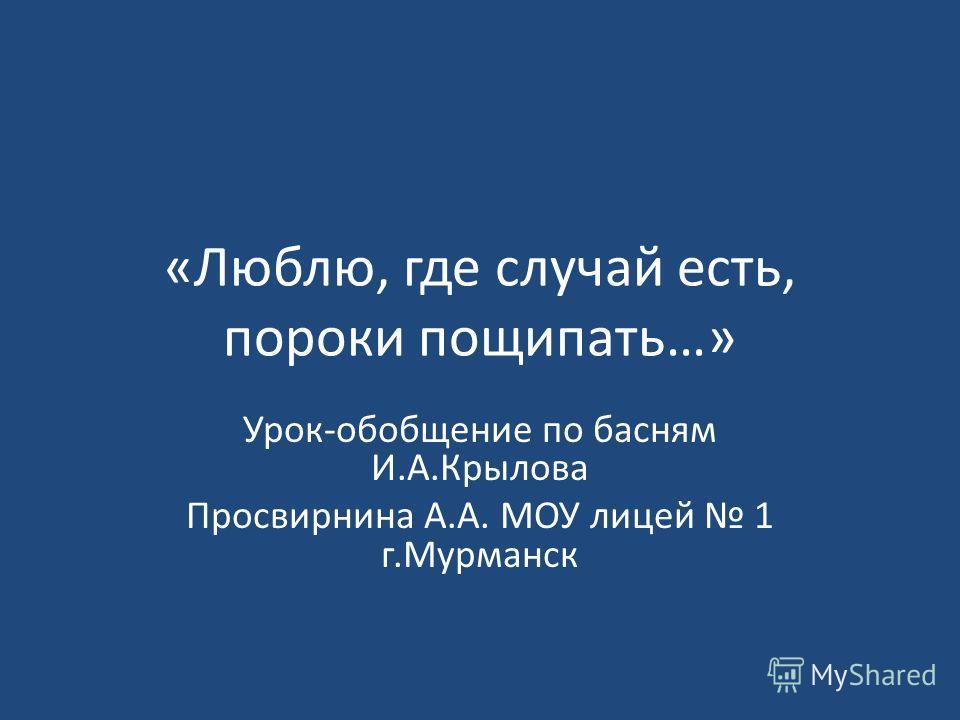 «Люблю, где случай есть, пороки пощипать…» Урок-обобщение по басням И.А.Крылова Просвирнина А.А. МОУ лицей 1 г.Мурманск