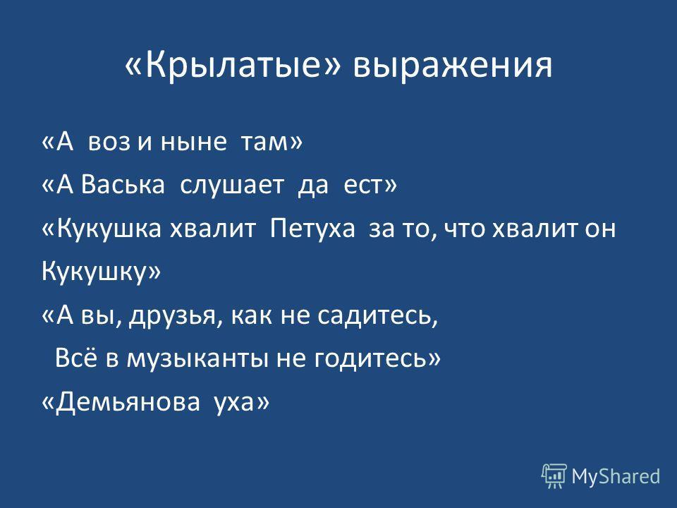 «Крылатые» выражения «А воз и ныне там» «А Васька слушает да ест» «Кукушка хвалит Петуха за то, что хвалит он Кукушку» «А вы, друзья, как не садитесь, Всё в музыканты не годитесь» «Демьянова уха»