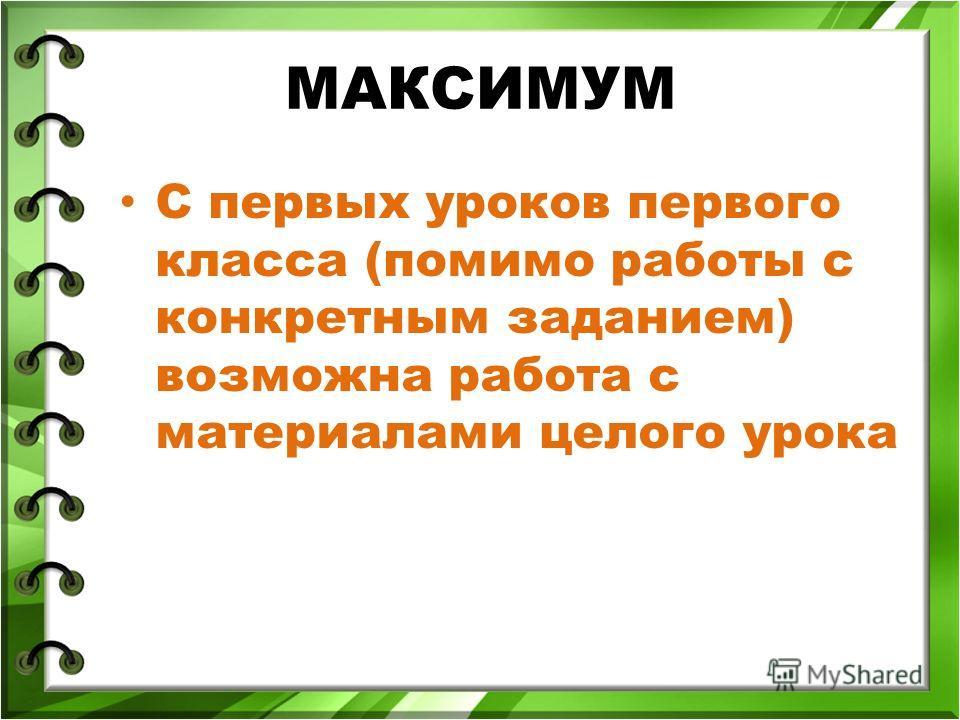 МАКСИМУМ С первых уроков первого класса (помимо работы с конкретным заданием) возможна работа с материалами целого урока