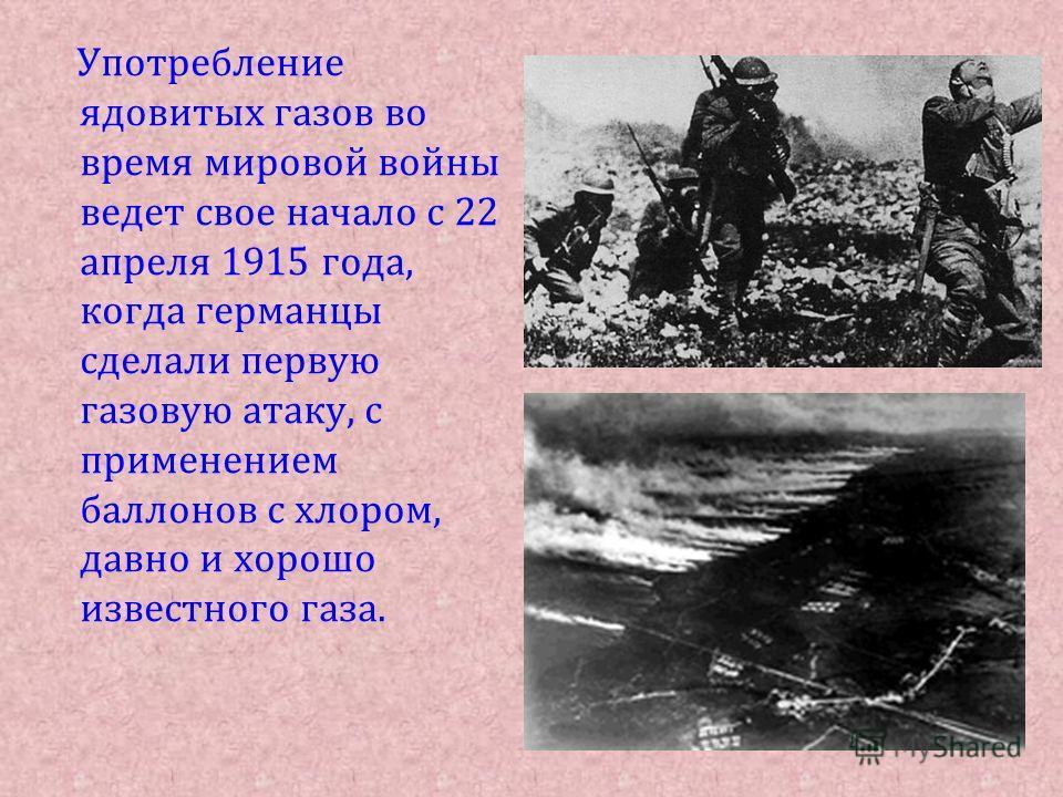 Употребление ядовитых газов во время мировой войны ведет свое начало с 22 апреля 1915 года, когда германцы сделали первую газовую атаку, с применением баллонов с хлором, давно и хорошо известного газа.