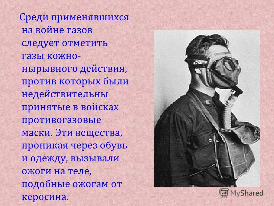 Среди применявшихся на войне газов следует отметить газы кожно- нырывного действия, против которых были недействительны принятые в войсках противогазовые маски. Эти вещества, проникая через обувь и одежду, вызывали ожоги на теле, подобные ожогам от к